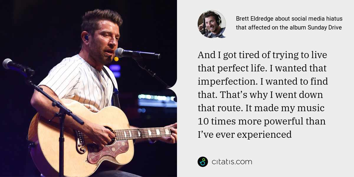 Brett Eldredge: And I got tired of trying to live that perfect life. I wanted that imperfection. I wanted to find that. That's why I went down that route. It made my music 10 times more powerful than I've ever experienced