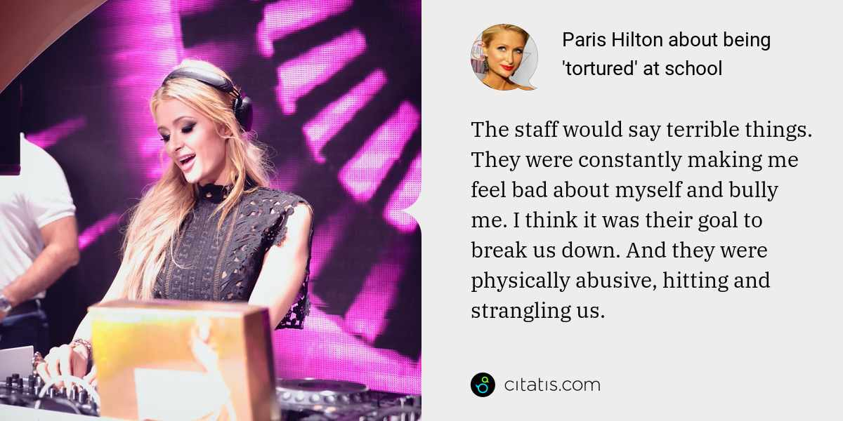 Paris Hilton: The staff would say terrible things. They were constantly making me feel bad about myself and bully me. I think it was their goal to break us down. And they were physically abusive, hitting and strangling us.