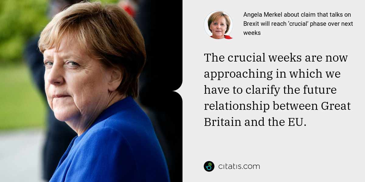 Angela Merkel: The crucial weeks are now approaching in which we have to clarify the future relationship between Great Britain and the EU.