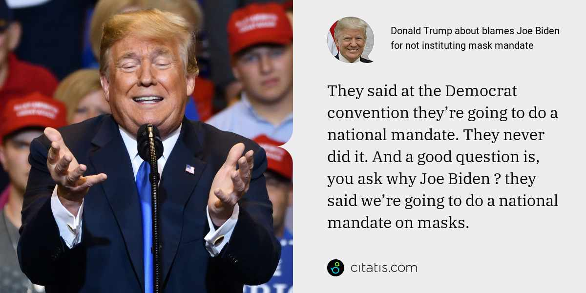 Donald Trump: They said at the Democrat convention they're going to do a national mandate. They never did it. And a good question is, you ask why Joe Biden ― they said we're going to do a national mandate on masks.