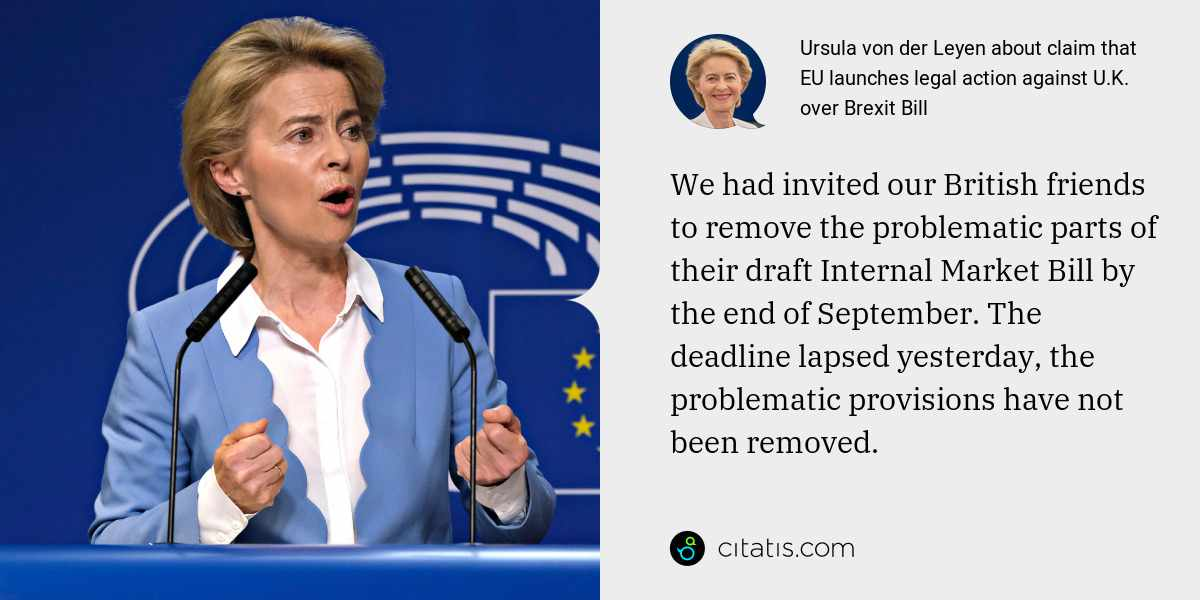 Ursula von der Leyen: We had invited our British friends to remove the problematic parts of their draft Internal Market Bill by the end of September. The deadline lapsed yesterday, the problematic provisions have not been removed.