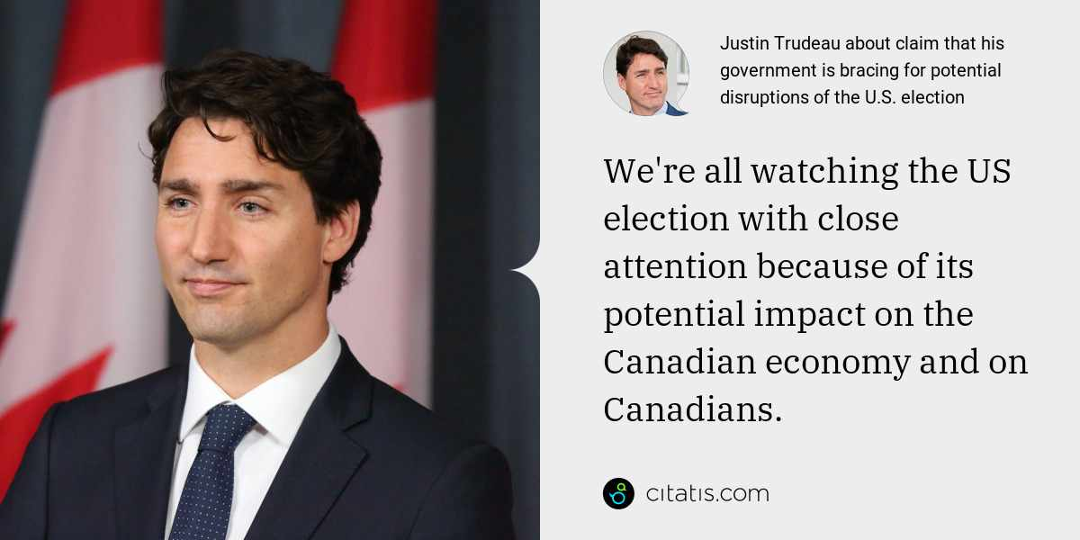 Justin Trudeau: We're all watching the US election with close attention because of its potential impact on the Canadian economy and on Canadians.