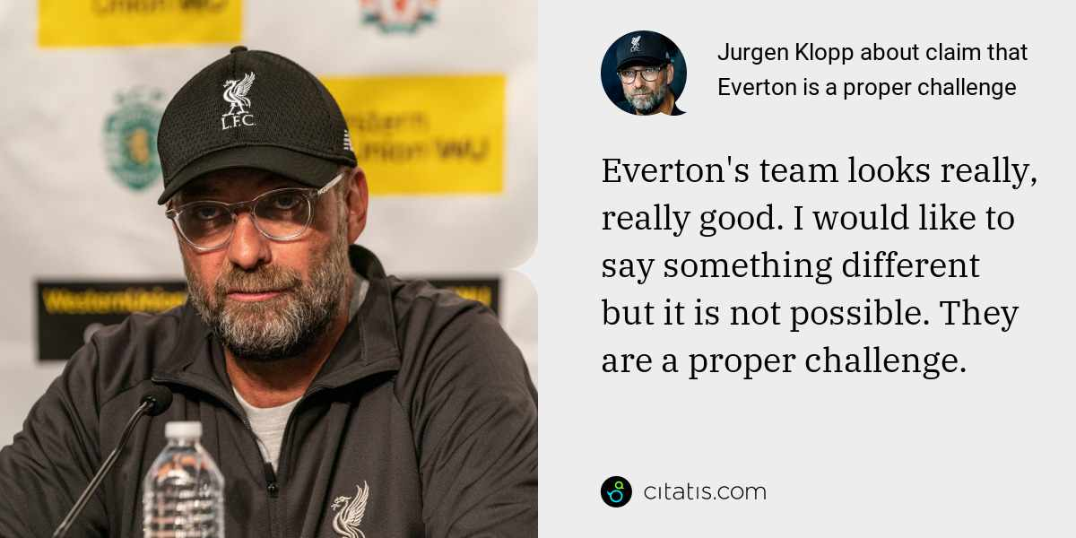Jurgen Klopp: Everton's team looks really, really good. I would like to say something different but it is not possible. They are a proper challenge.
