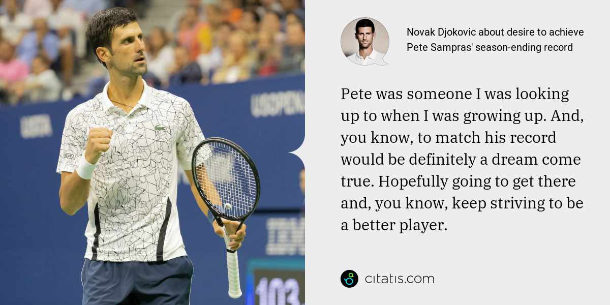 Novak Djokovic: Pete was someone I was looking up to when I was growing up. And, you know, to match his record would be definitely a dream come true. Hopefully going to get there and, you know, keep striving to be a better player.