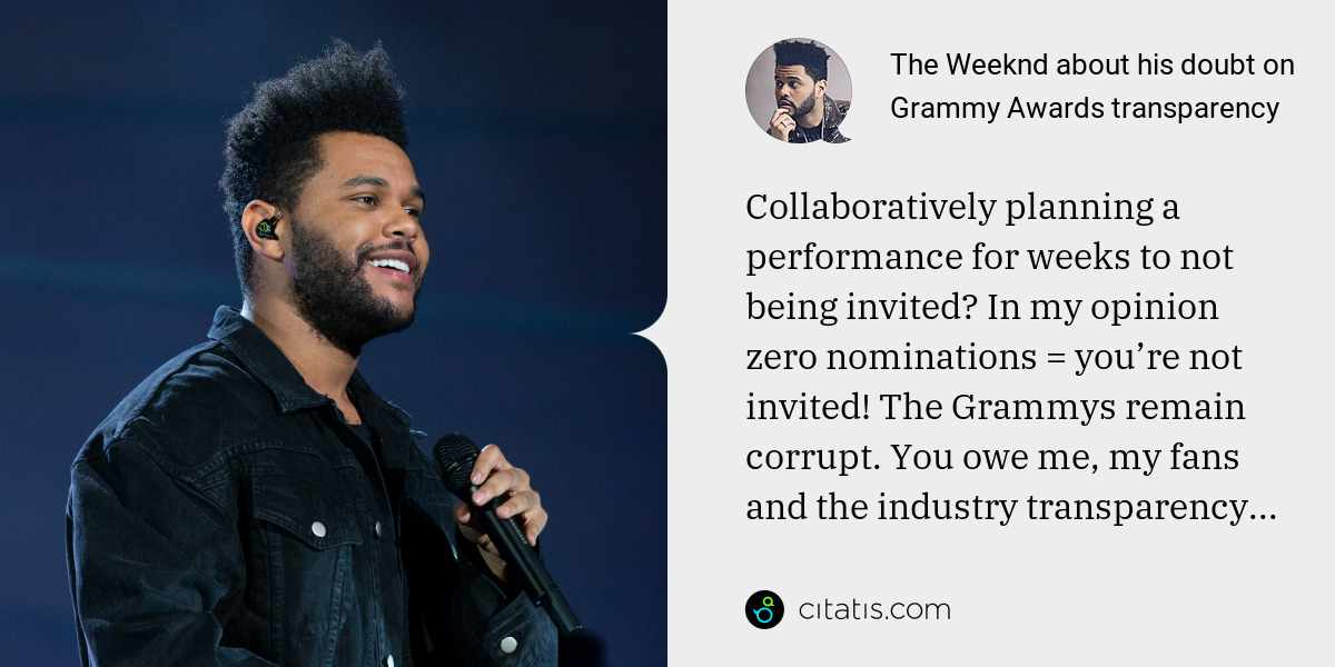 The Weeknd: Collaboratively planning a performance for weeks to not being invited? In my opinion zero nominations = you're not invited! The Grammys remain corrupt. You owe me, my fans and the industry transparency...