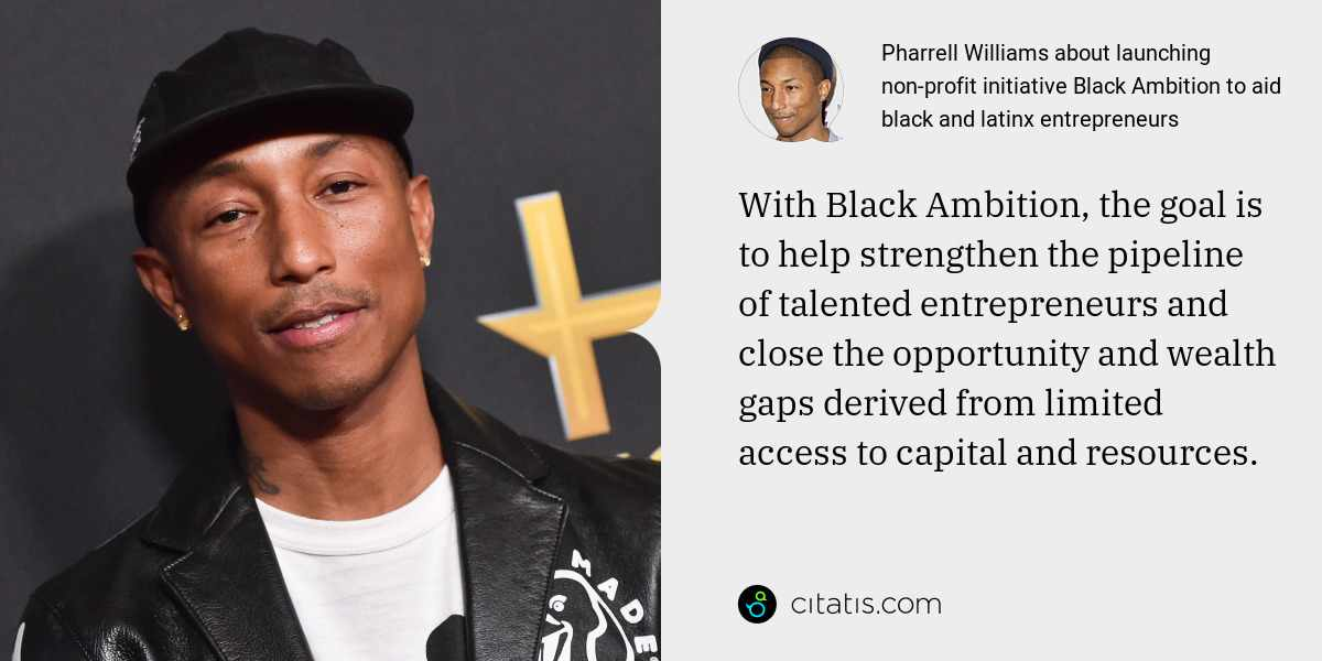 Pharrell Williams: With Black Ambition, the goal is to help strengthen the pipeline of talented entrepreneurs and close the opportunity and wealth gaps derived from limited access to capital and resources.