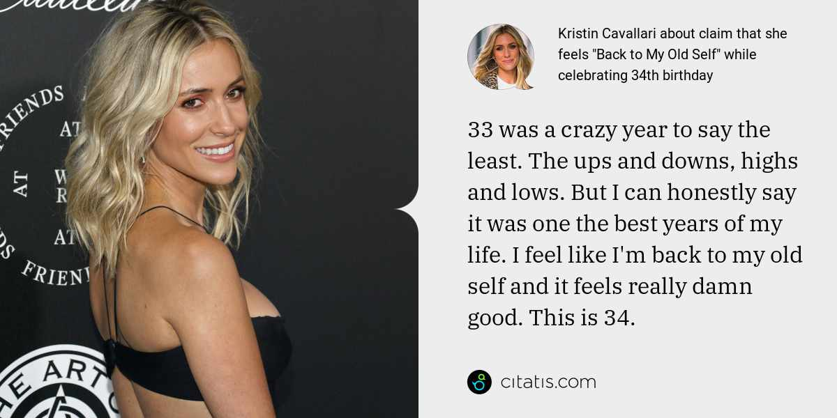 Kristin Cavallari: 33 was a crazy year to say the least. The ups and downs, highs and lows. But I can honestly say it was one the best years of my life. I feel like I'm back to my old self and it feels really damn good. This is 34.