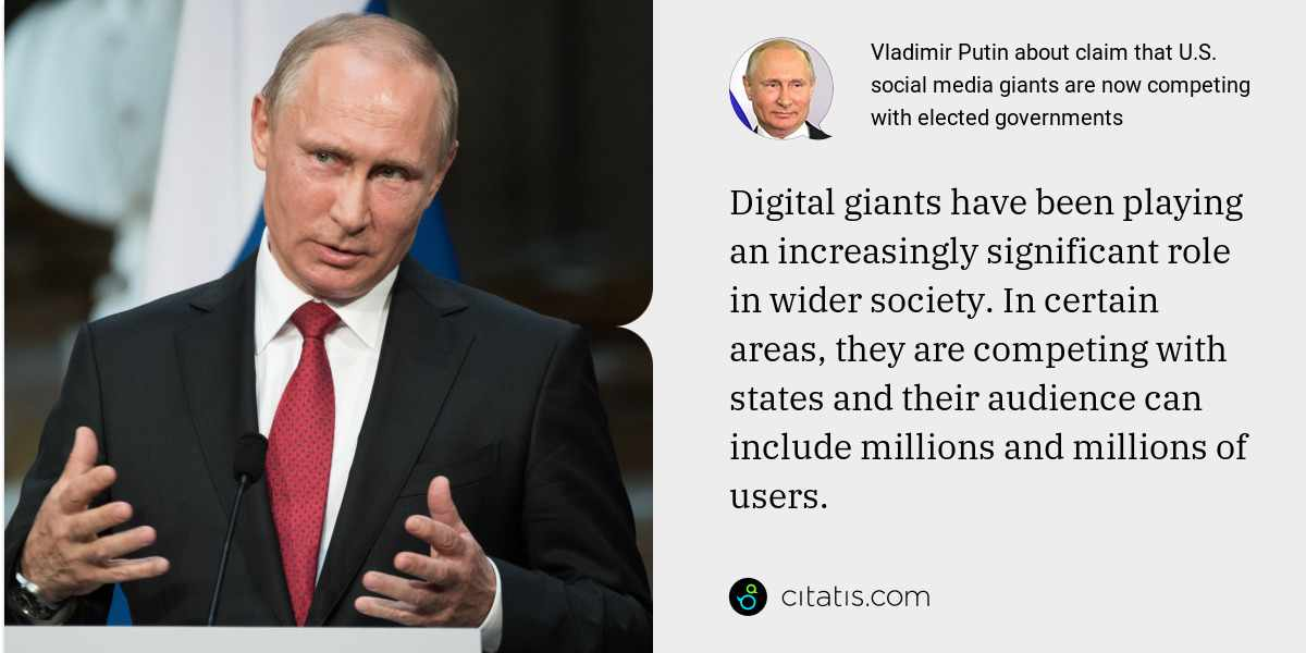 Vladimir Putin: Digital giants have been playing an increasingly significant role in wider society. In certain areas, they are competing with states and their audience can include millions and millions of users.
