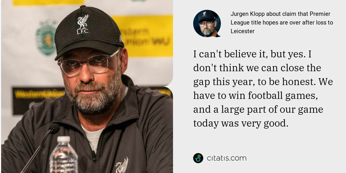 Jurgen Klopp: I can't believe it, but yes. I don't think we can close the gap this year, to be honest. We have to win football games, and a large part of our game today was very good.