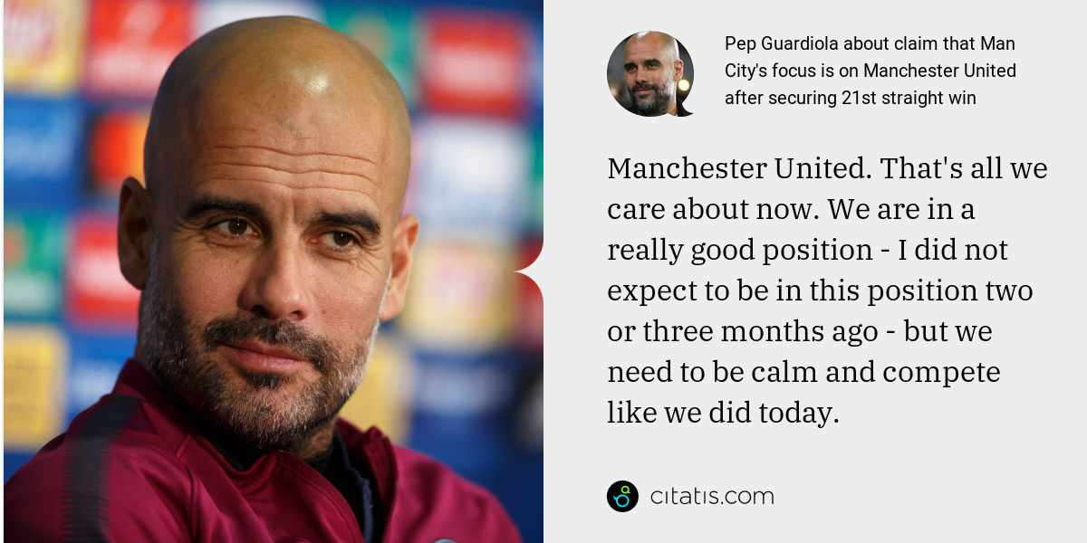 Pep Guardiola: Manchester United. That's all we care about now. We are in a really good position - I did not expect to be in this position two or three months ago - but we need to be calm and compete like we did today.