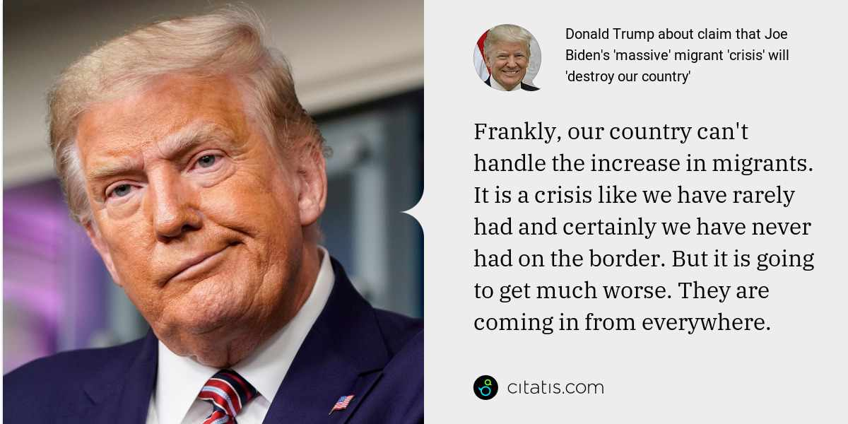 Donald Trump: Frankly, our country can't handle the increase in migrants. It is a crisis like we have rarely had and certainly we have never had on the border. But it is going to get much worse. They are coming in from everywhere.