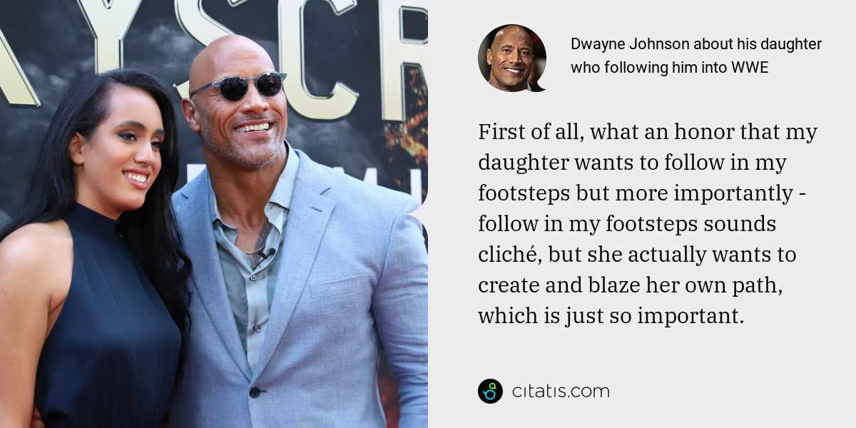Dwayne Johnson: First of all, what an honor that my daughter wants to follow in my footsteps but more importantly - follow in my footsteps sounds cliché, but she actually wants to create and blaze her own path, which is just so important.