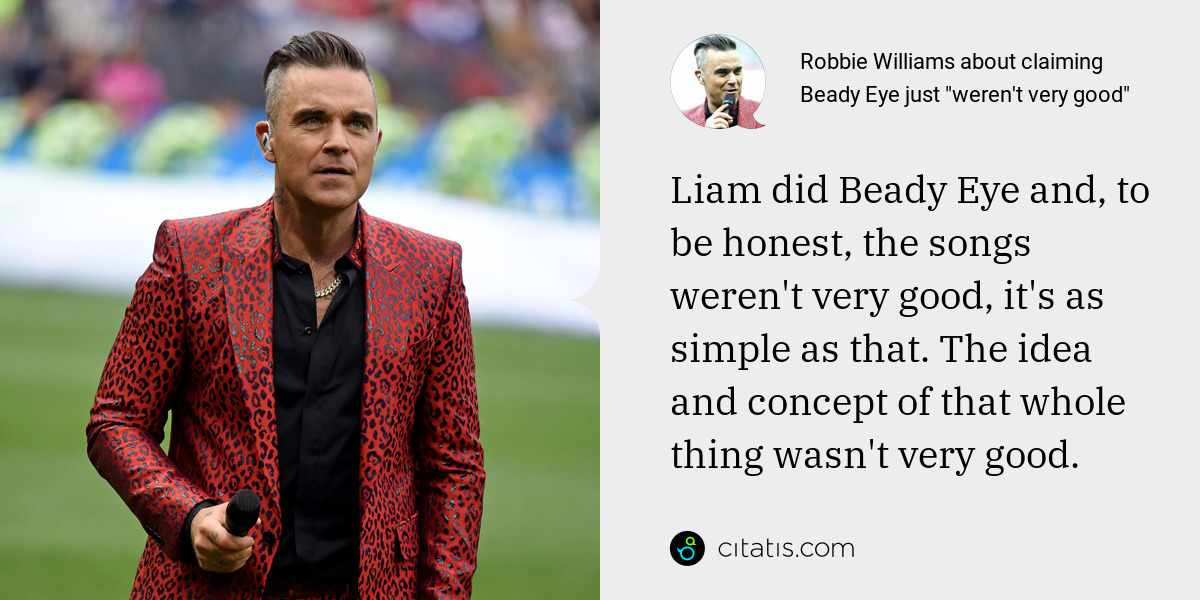 Robbie Williams: Liam did Beady Eye and, to be honest, the songs weren't very good, it's as simple as that. The idea and concept of that whole thing wasn't very good.
