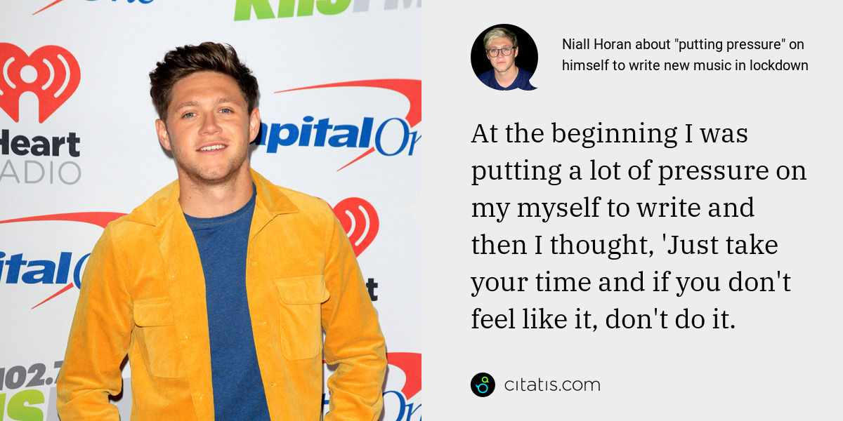 Niall Horan: At the beginning I was putting a lot of pressure on my myself to write and then I thought, 'Just take your time and if you don't feel like it, don't do it.