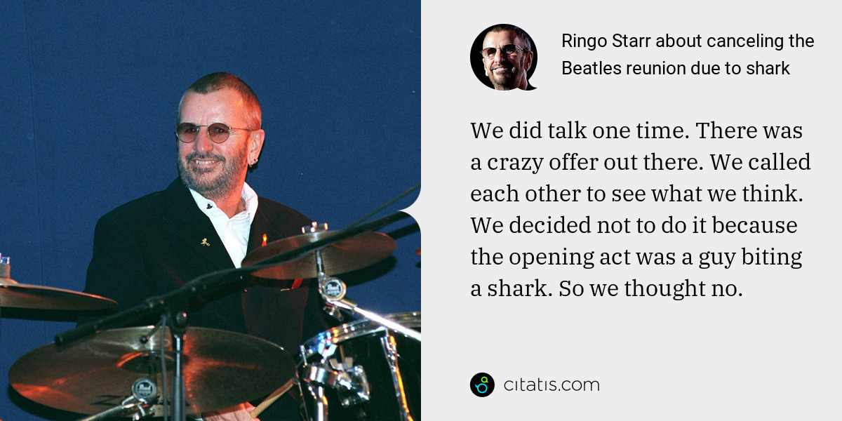 Ringo Starr: We did talk one time. There was a crazy offer out there. We called each other to see what we think. We decided not to do it because the opening act was a guy biting a shark. So we thought no.