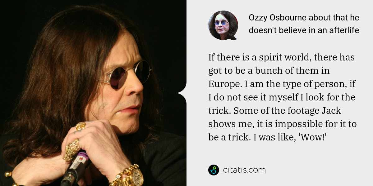 Ozzy Osbourne: If there is a spirit world, there has got to be a bunch of them in Europe. I am the type of person, if I do not see it myself I look for the trick. Some of the footage Jack shows me, it is impossible for it to be a trick. I was like, 'Wow!'
