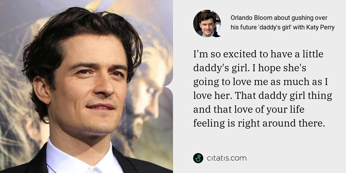 Orlando Bloom: I'm so excited to have a little daddy's girl. I hope she's going to love me as much as I love her. That daddy girl thing and that love of your life feeling is right around there.
