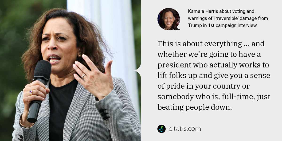 Kamala Harris: This is about everything ... and whether we're going to have a president who actually works to lift folks up and give you a sense of pride in your country or somebody who is, full-time, just beating people down.
