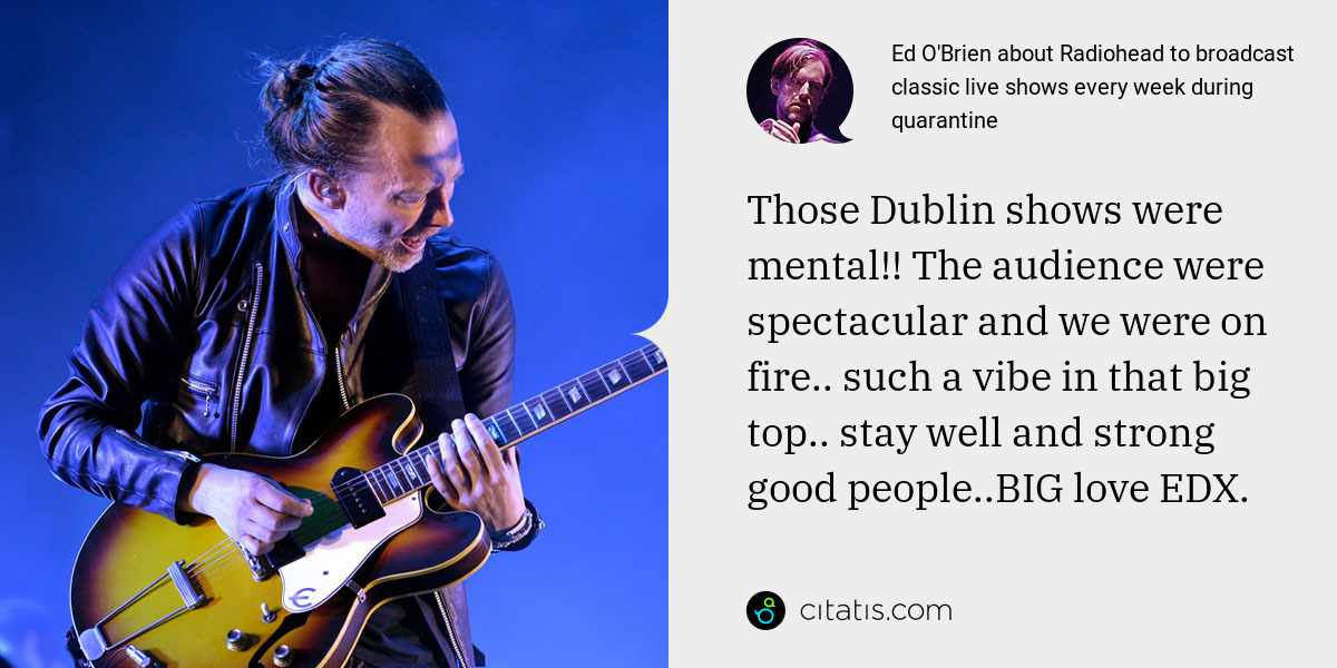 Ed O'Brien: Those Dublin shows were mental!! The audience were spectacular and we were on fire.. such a vibe in that big top.. stay well and strong good people..BIG love EDX.