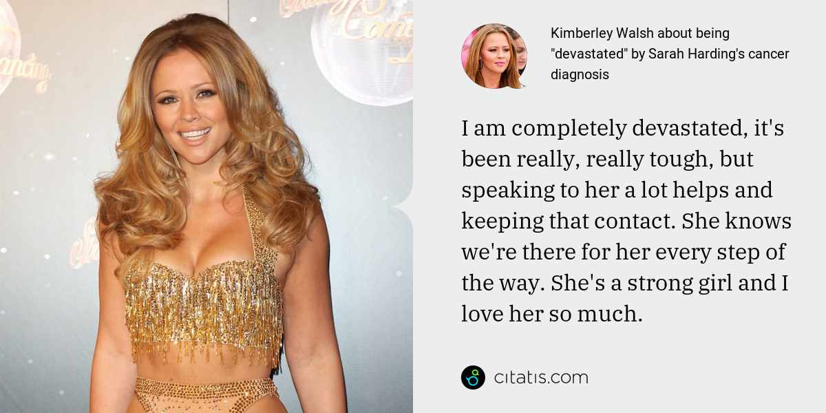 Kimberley Walsh: I am completely devastated, it's been really, really tough, but speaking to her a lot helps and keeping that contact. She knows we're there for her every step of the way. She's a strong girl and I love her so much.