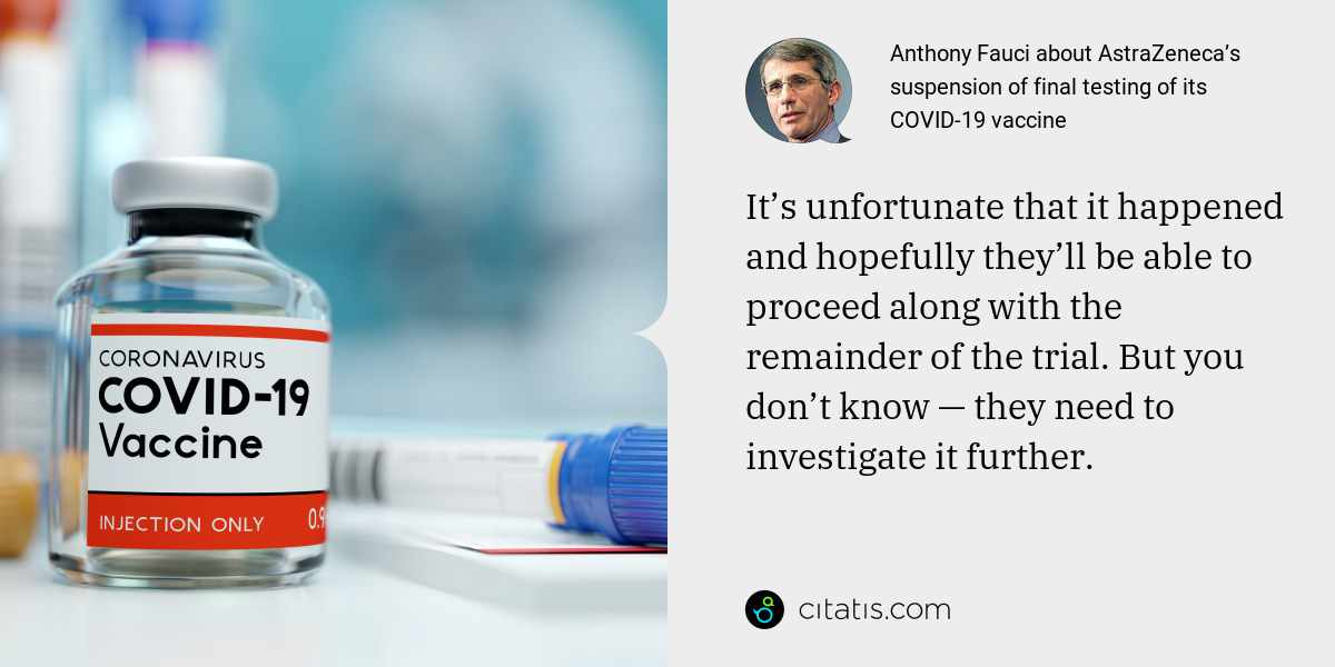 Anthony Fauci: It's unfortunate that it happened and hopefully they'll be able to proceed along with the remainder of the trial. But you don't know — they need to investigate it further.