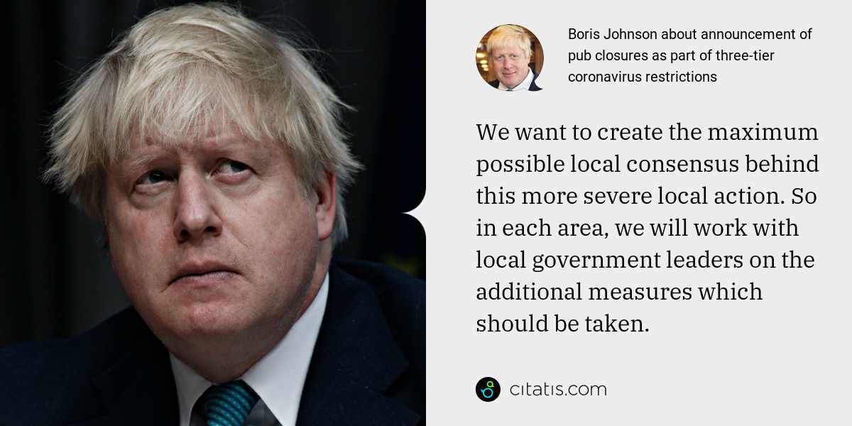 Boris Johnson: We want to create the maximum possible local consensus behind this more severe local action. So in each area, we will work with local government leaders on the additional measures which should be taken.