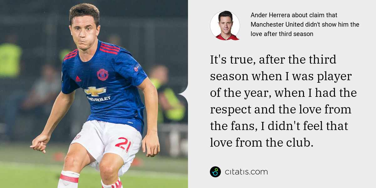 Ander Herrera: It's true, after the third season when I was player of the year, when I had the respect and the love from the fans, I didn't feel that love from the club.