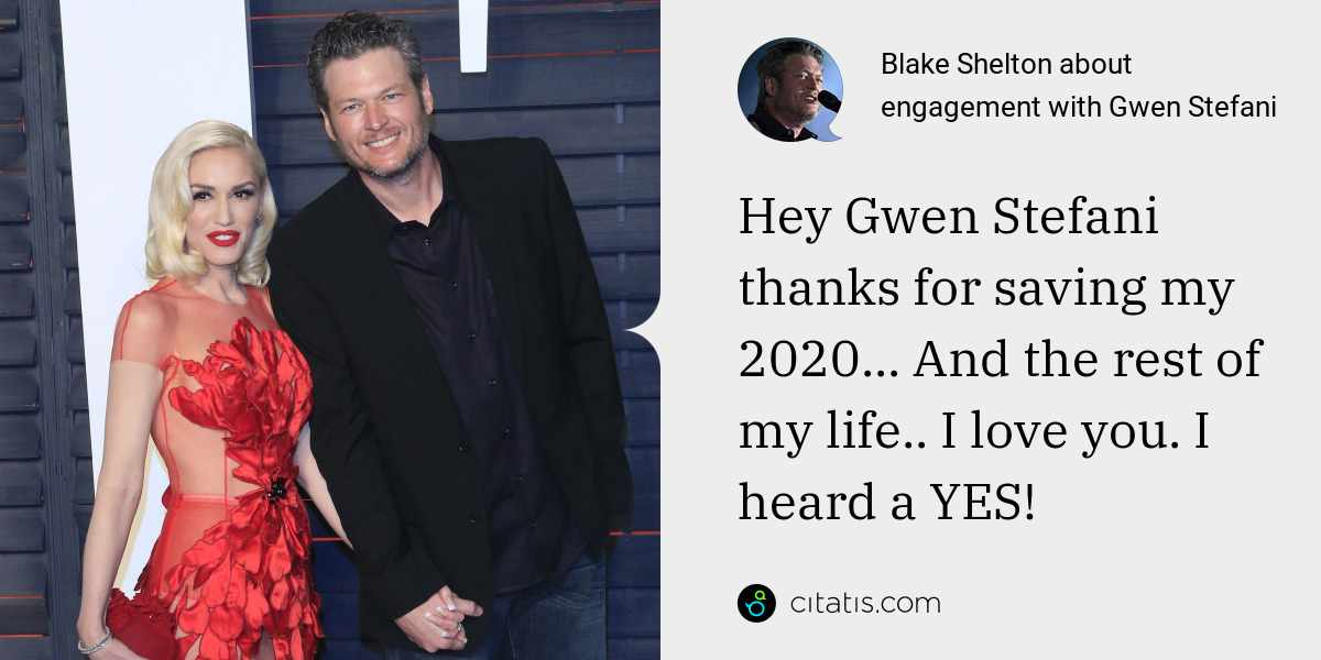 Blake Shelton: Hey Gwen Stefani thanks for saving my 2020... And the rest of my life.. I love you. I heard a YES!