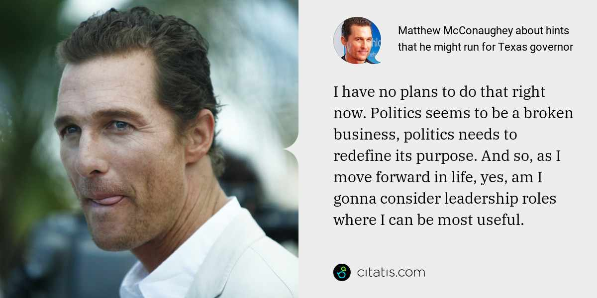 Matthew McConaughey: I have no plans to do that right now. Politics seems to be a broken business, politics needs to redefine its purpose. And so, as I move forward in life, yes, am I gonna consider leadership roles where I can be most useful.