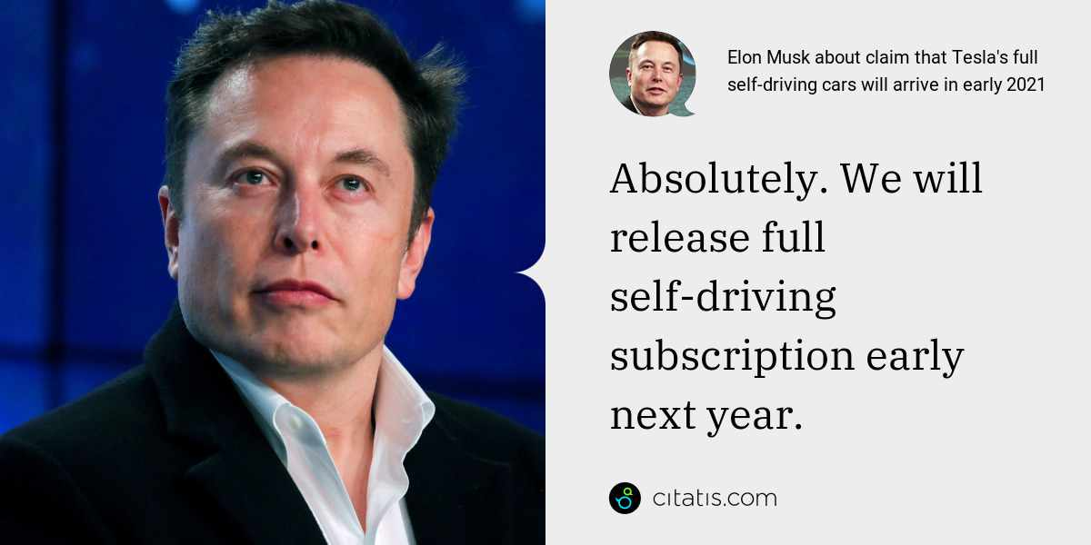 Elon Musk: Absolutely. We will release full self-driving subscription early next year.