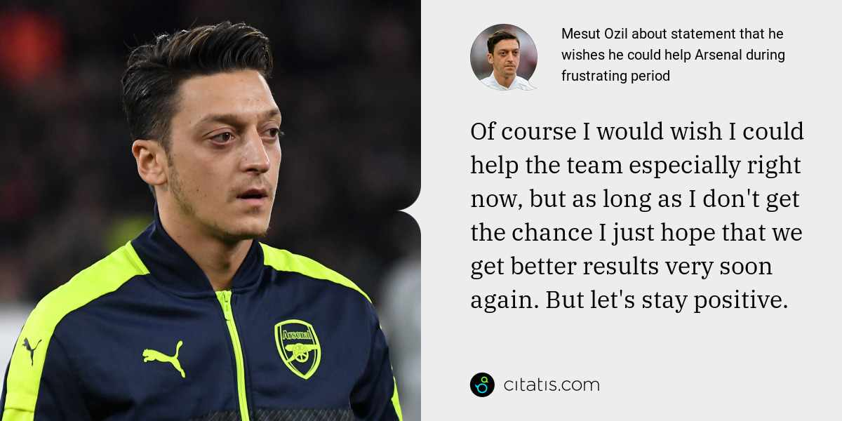 Mesut Ozil: Of course I would wish I could help the team especially right now, but as long as I don't get the chance I just hope that we get better results very soon again. But let's stay positive.