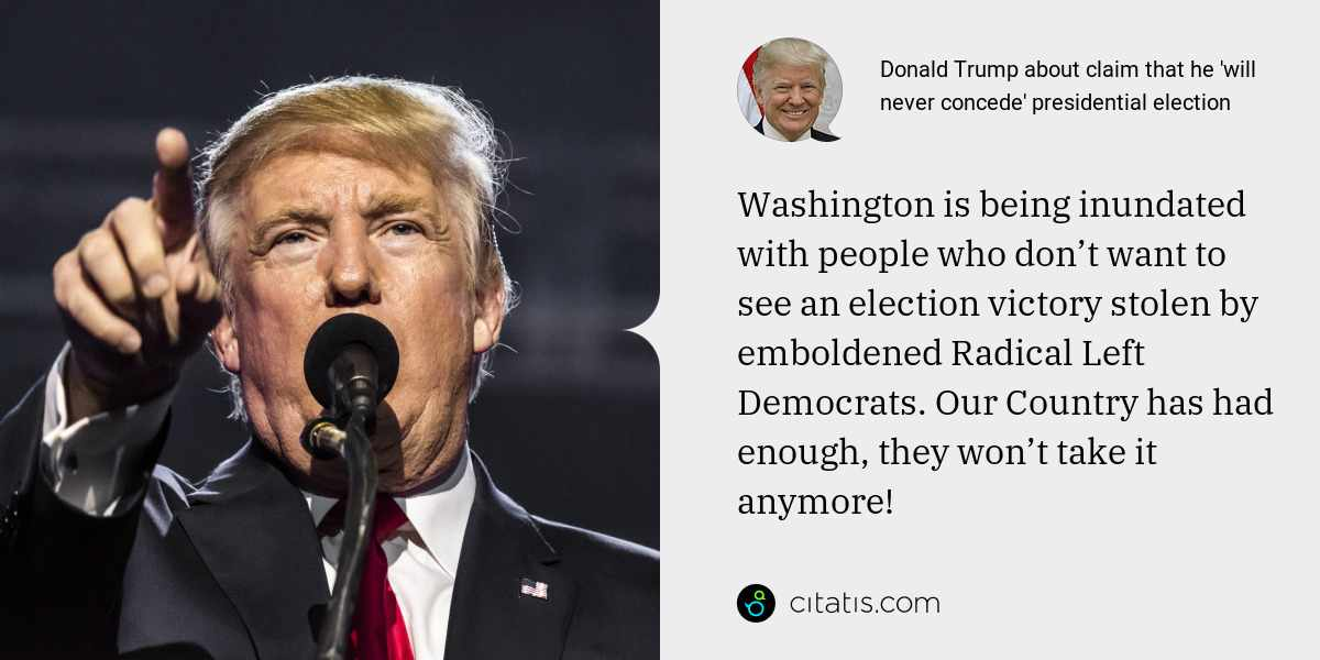 Donald Trump: Washington is being inundated with people who don't want to see an election victory stolen by emboldened Radical Left Democrats. Our Country has had enough, they won't take it anymore!