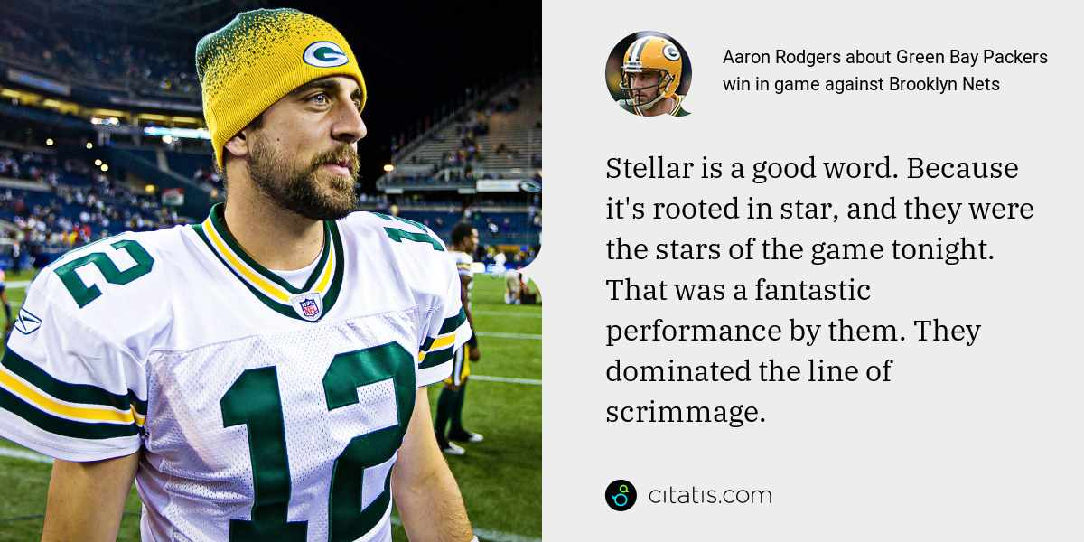 Aaron Rodgers: Stellar is a good word. Because it's rooted in star, and they were the stars of the game tonight. That was a fantastic performance by them. They dominated the line of scrimmage.