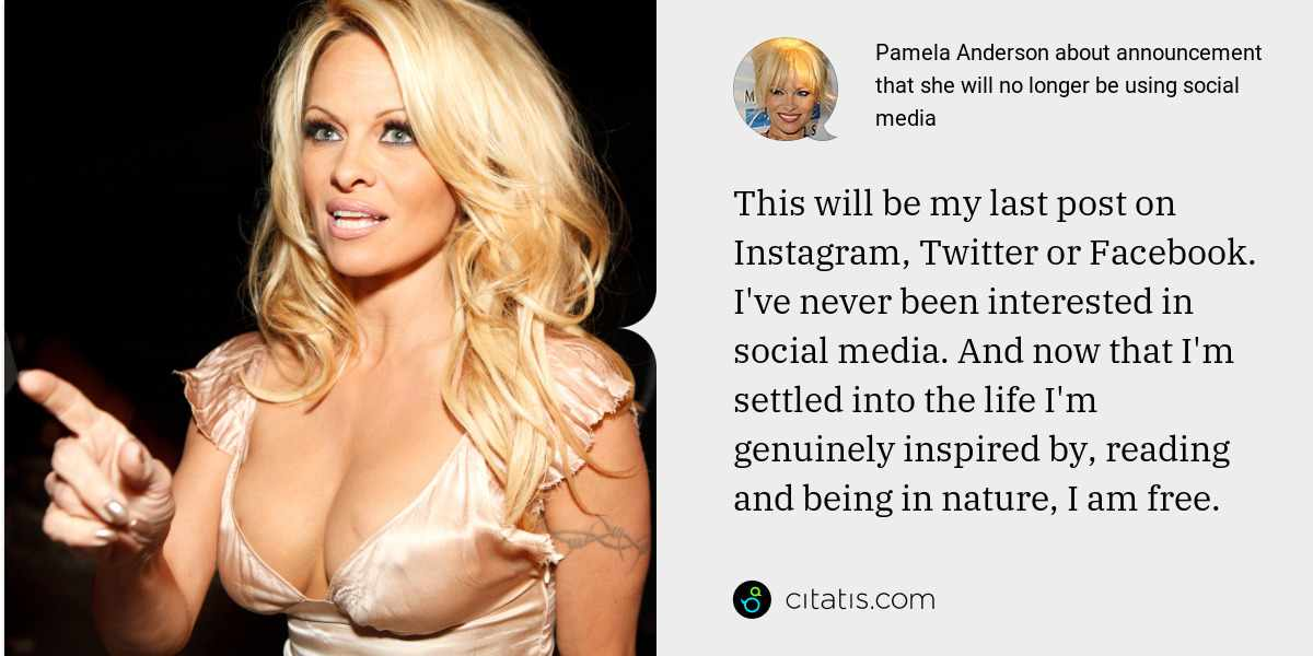 Pamela Anderson: This will be my last post on Instagram, Twitter or Facebook. I've never been interested in social media. And now that I'm settled into the life I'm genuinely inspired by, reading and being in nature, I am free.