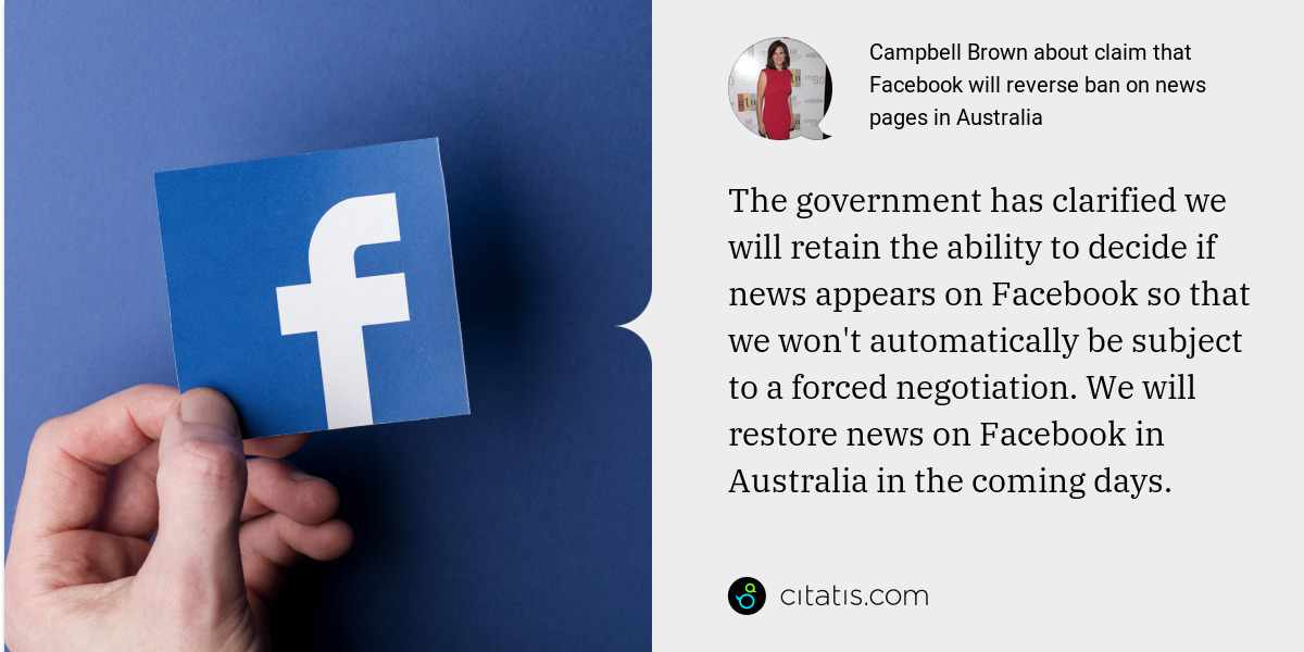 Campbell Brown: The government has clarified we will retain the ability to decide if news appears on Facebook so that we won't automatically be subject to a forced negotiation. We will restore news on Facebook in Australia in the coming days.