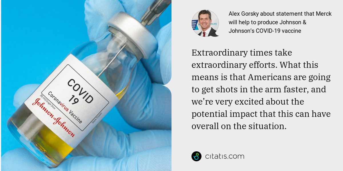 Alex Gorsky: Extraordinary times take extraordinary efforts. What this means is that Americans are going to get shots in the arm faster, and we're very excited about the potential impact that this can have overall on the situation.