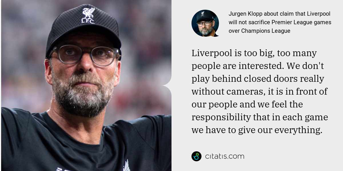 Jurgen Klopp: Liverpool is too big, too many people are interested. We don't play behind closed doors really without cameras, it is in front of our people and we feel the responsibility that in each game we have to give our everything.