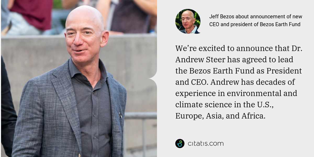 Jeff Bezos: We're excited to announce that Dr. Andrew Steer has agreed to lead the Bezos Earth Fund as President and CEO. Andrew has decades of experience in environmental and climate science in the U.S., Europe, Asia, and Africa.