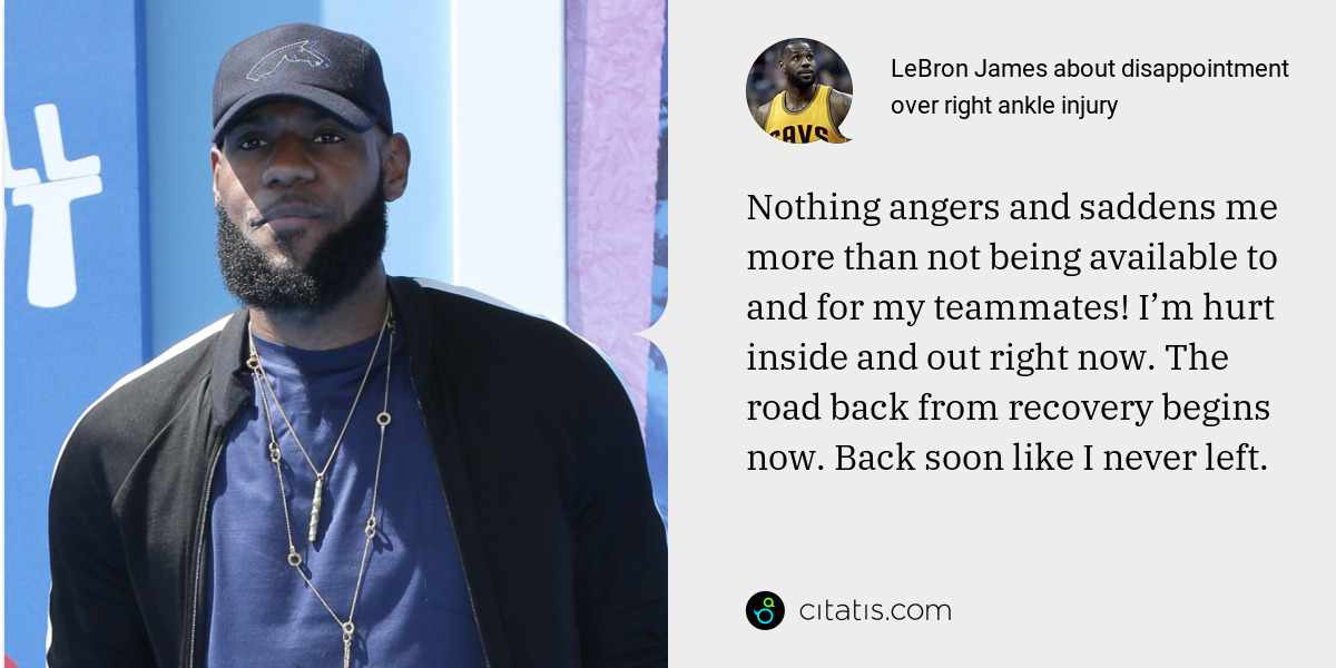 LeBron James: Nothing angers and saddens me more than not being available to and for my teammates! I'm hurt inside and out right now. The road back from recovery begins now. Back soon like I never left.