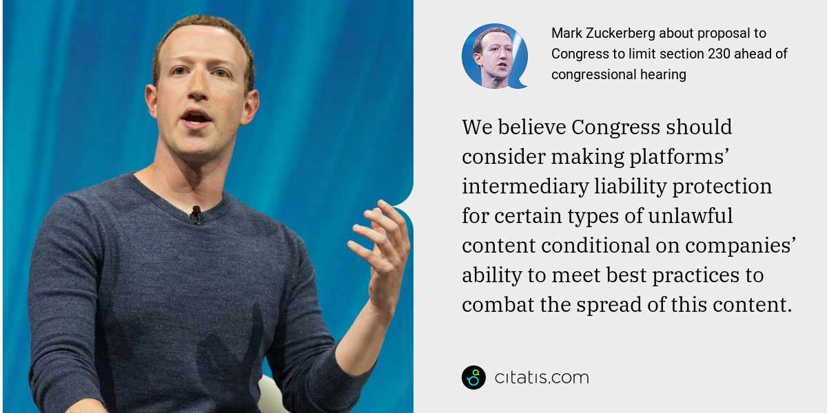 Mark Zuckerberg: We believe Congress should consider making platforms' intermediary liability protection for certain types of unlawful content conditional on companies' ability to meet best practices to combat the spread of this content.
