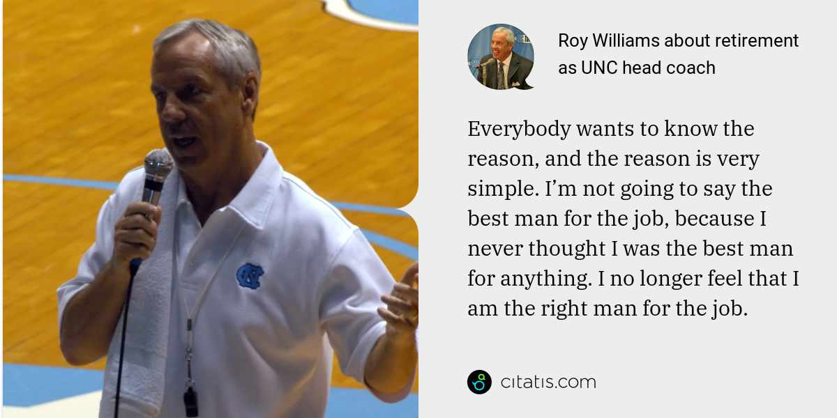 Roy Williams: Everybody wants to know the reason, and the reason is very simple. I'm not going to say the best man for the job, because I never thought I was the best man for anything. I no longer feel that I am the right man for the job.