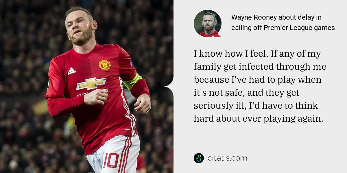 Wayne Rooney: I know how I feel. If any of my family get infected through me because I've had to play when it's not safe, and they get seriously ill, I'd have to think hard about ever playing again.