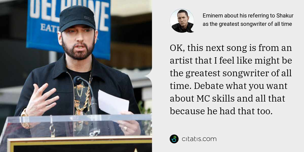 Eminem: OK, this next song is from an artist that I feel like might be the greatest songwriter of all time. Debate what you want about MC skills and all that because he had that too.