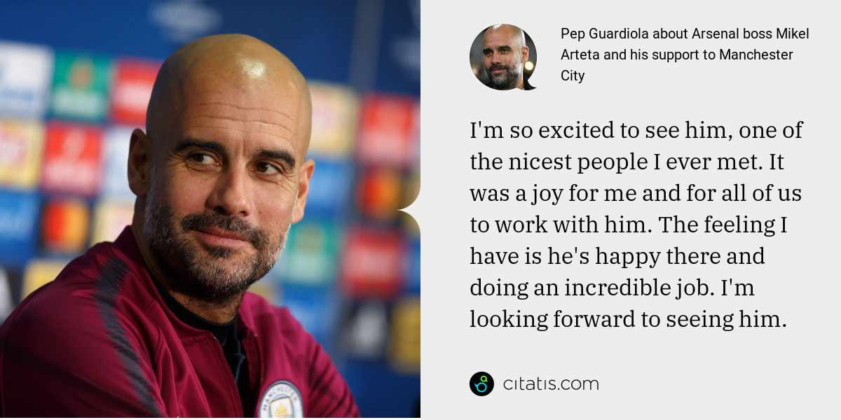 Pep Guardiola: I'm so excited to see him, one of the nicest people I ever met. It was a joy for me and for all of us to work with him. The feeling I have is he's happy there and doing an incredible job. I'm looking forward to seeing him.