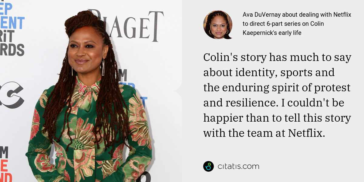 Ava DuVernay: Colin's story has much to say about identity, sports and the enduring spirit of protest and resilience. I couldn't be happier than to tell this story with the team at Netflix.