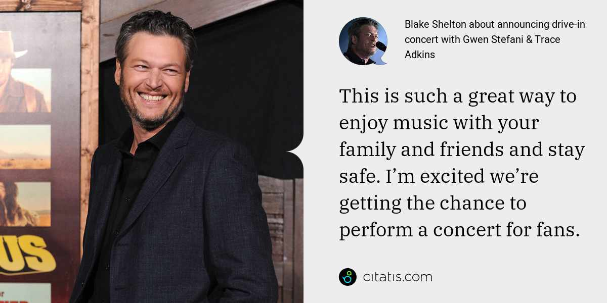 Blake Shelton: This is such a great way to enjoy music with your family and friends and stay safe. I'm excited we're getting the chance to perform a concert for fans.