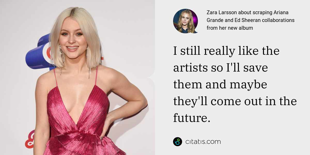 Zara Larsson: I still really like the artists so I'll save them and maybe they'll come out in the future.
