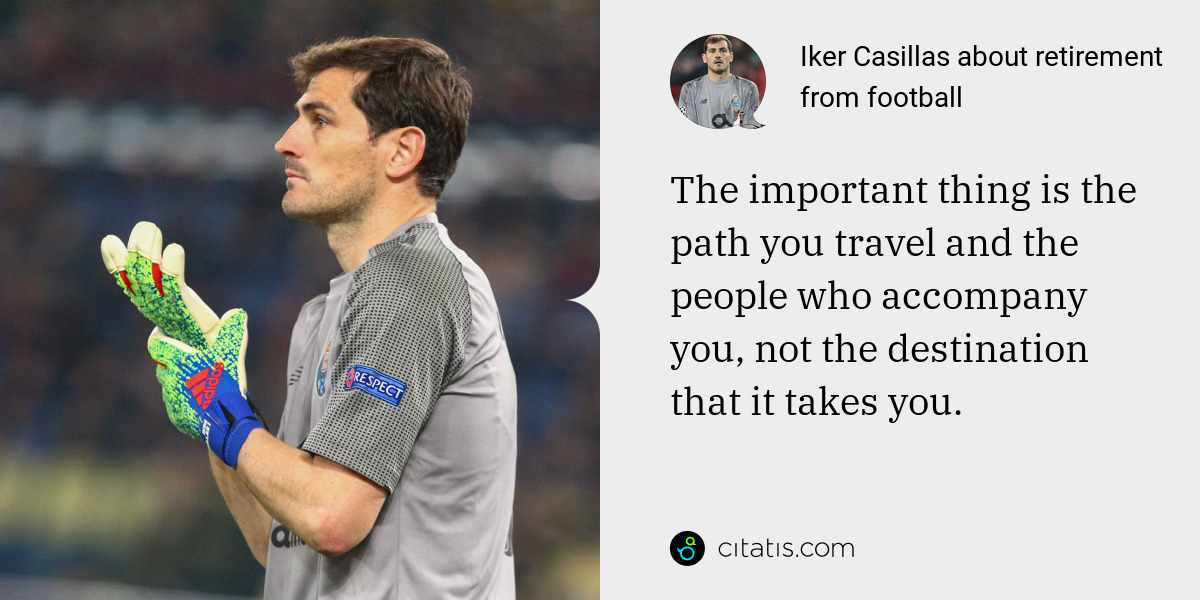 Iker Casillas: The important thing is the path you travel and the people who accompany you, not the destination that it takes you.