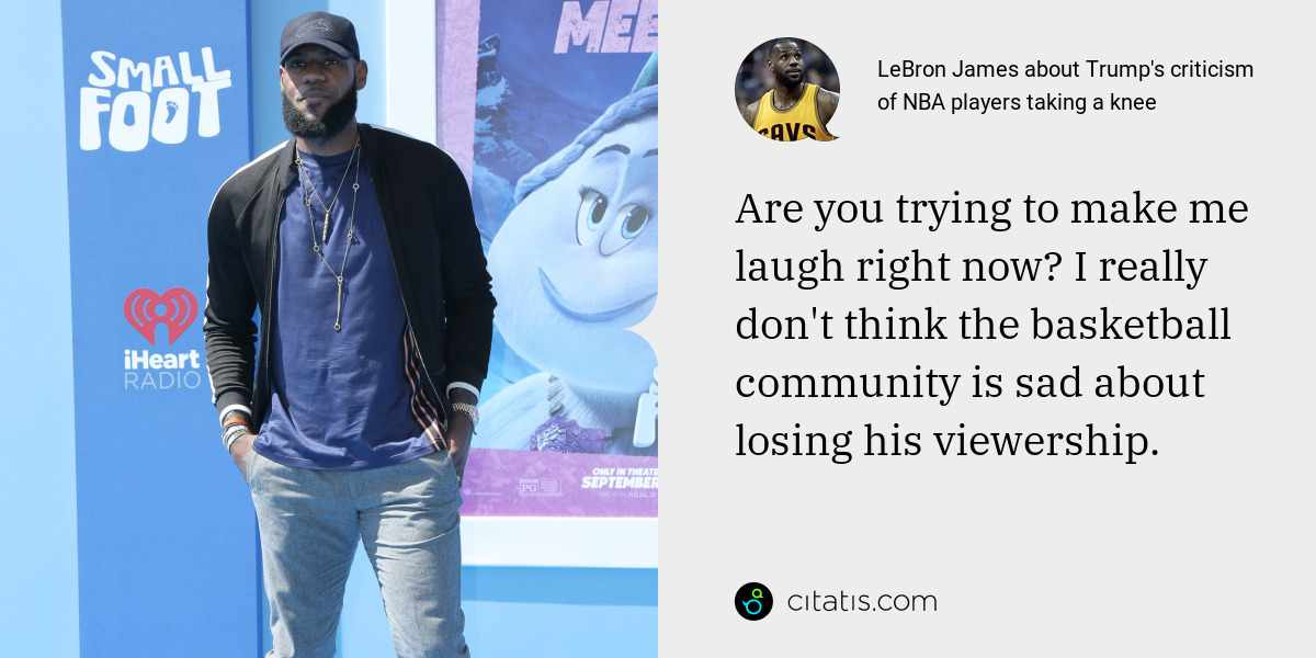LeBron James: Are you trying to make me laugh right now? I really don't think the basketball community is sad about losing his viewership.