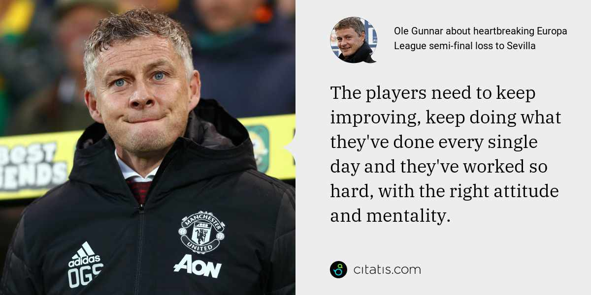 Ole Gunnar: The players need to keep improving, keep doing what they've done every single day and they've worked so hard, with the right attitude and mentality.